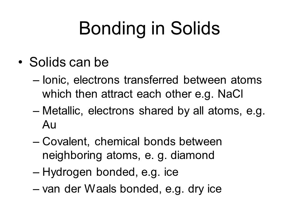 Bonding in Solids Solids can be –Ionic, electrons transferred between atoms which then attract each other e.g.
