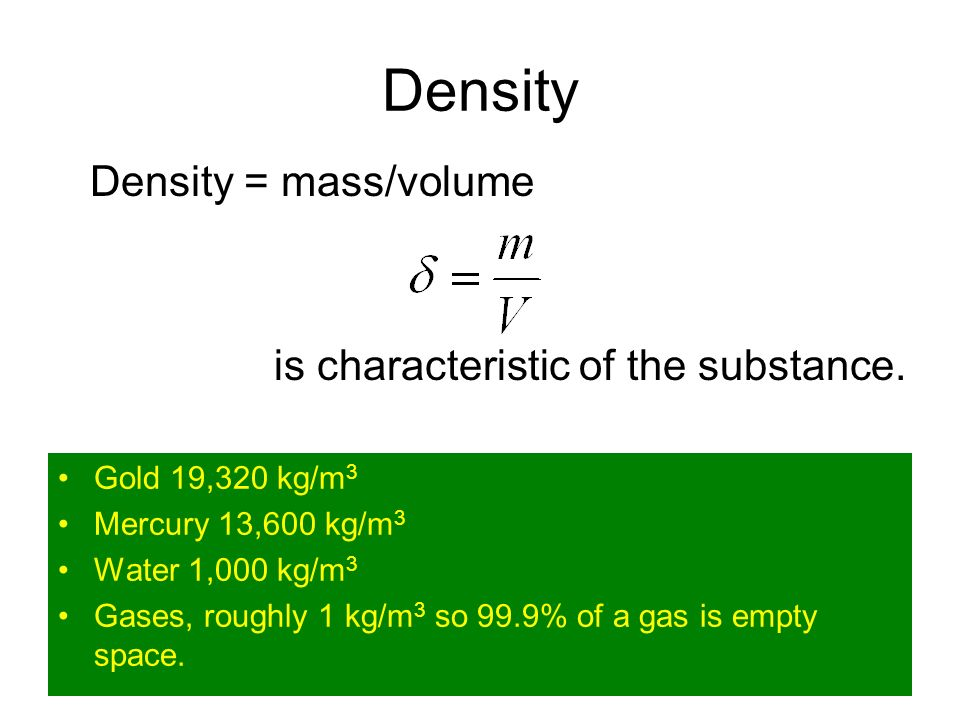 Density Gold 19,320 kg/m 3 Mercury 13,600 kg/m 3 Water 1,000 kg/m 3 Gases, roughly 1 kg/m 3 so 99.9% of a gas is empty space.