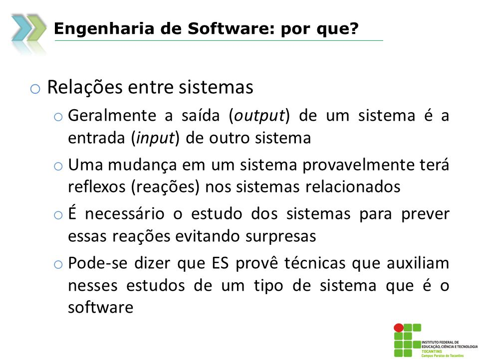 Engenharia de Software: por que? o Relações entre sistemas o Geralmente a saída (output) de um sistema é a entrada (input) de outro sistema o Uma muda