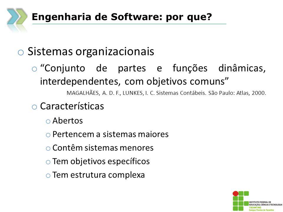 Engenharia de Software: por que? o Sistemas organizacionais o Conjunto de partes e funções dinâmicas, interdependentes, com objetivos comuns MAGALHÃES