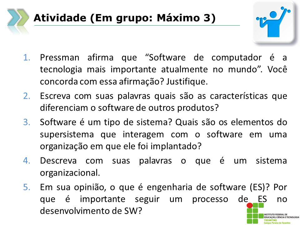 Atividade (Em grupo: Máximo 3) 1.Pressman afirma que Software de computador é a tecnologia mais importante atualmente no mundo. Você concorda com essa