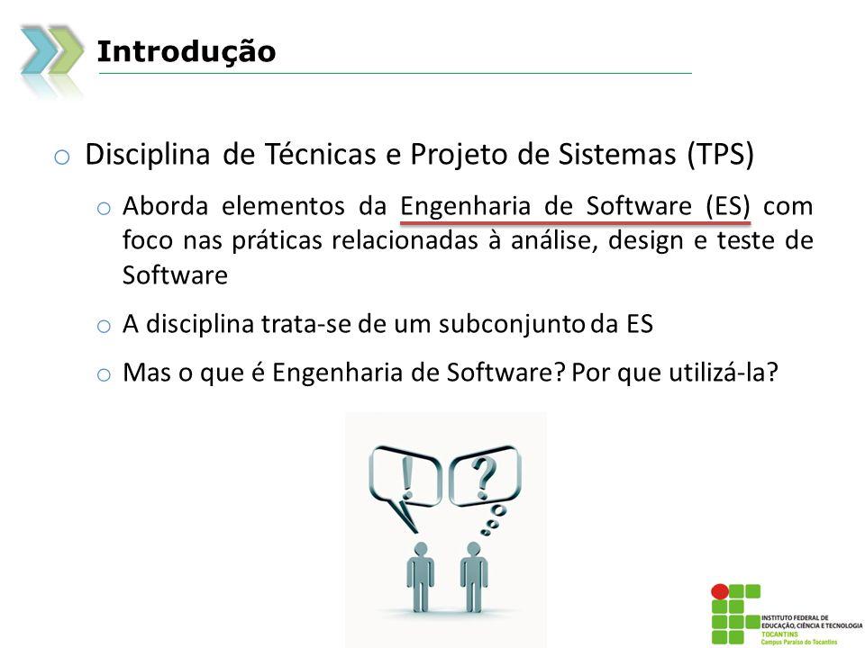 Introdução o Disciplina de Técnicas e Projeto de Sistemas (TPS) o Aborda elementos da Engenharia de Software (ES) com foco nas práticas relacionadas à análise, design e teste de Software o A disciplina trata-se de um subconjunto da ES o Mas o que é Engenharia de Software.