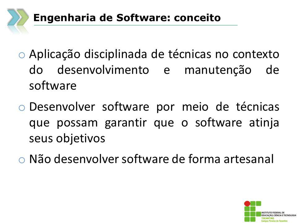 Engenharia de Software: conceito o Aplicação disciplinada de técnicas no contexto do desenvolvimento e manutenção de software o Desenvolver software por meio de técnicas que possam garantir que o software atinja seus objetivos o Não desenvolver software de forma artesanal