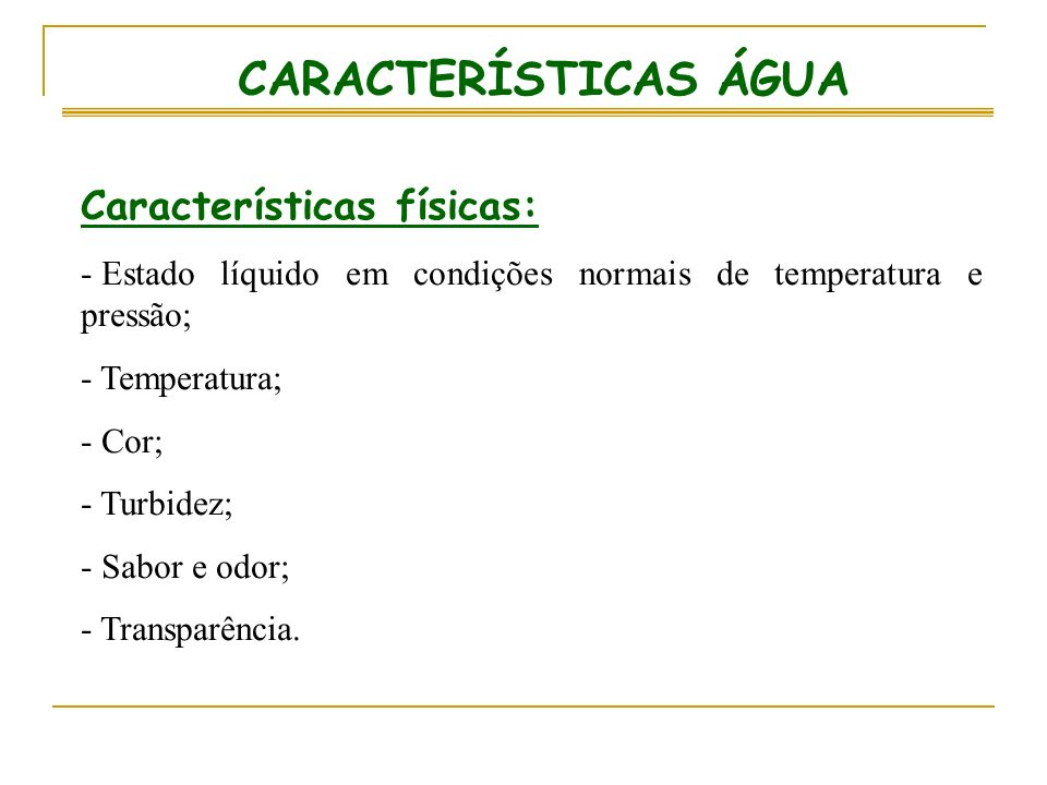 CARACTERÍSTICAS ÁGUA Características físicas: - Estado líquido em condições normais de temperatura e pressão; - Temperatura; - Cor; - Turbidez; - Sabo