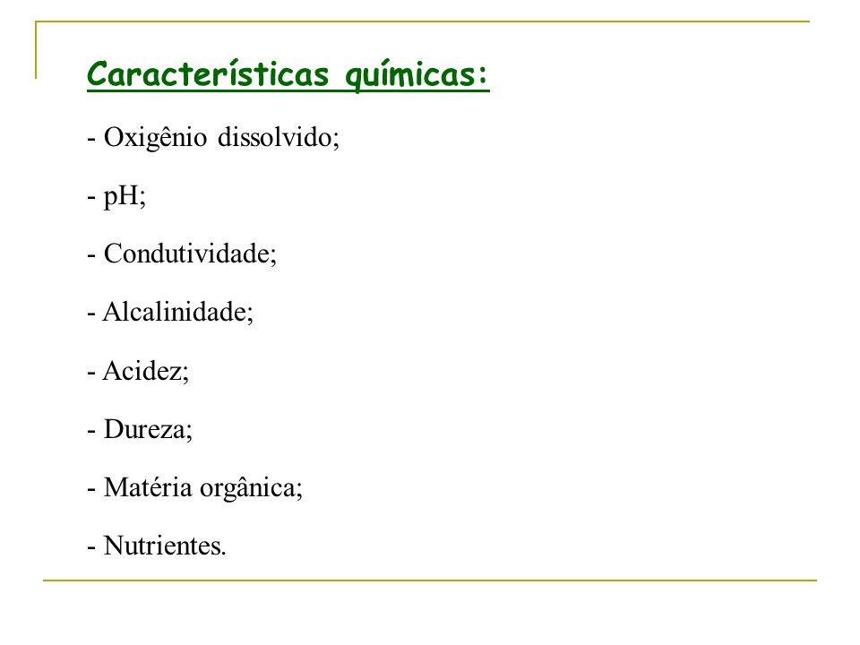 Características químicas: - Oxigênio dissolvido; - pH; - Condutividade; - Alcalinidade; - Acidez; - Dureza; - Matéria orgânica; - Nutrientes.