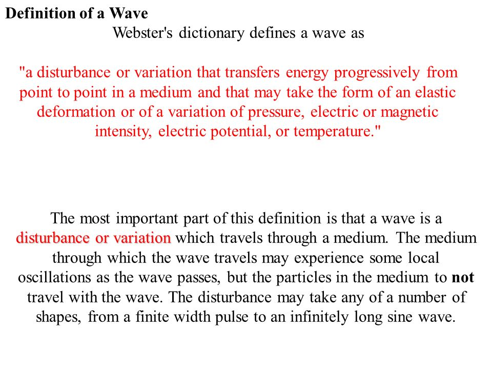 Definition of a Wave Webster s dictionary defines a wave as a disturbance or variation that transfers energy progressively from point to point in a medium and that may take the form of an elastic deformation or of a variation of pressure, electric or magnetic intensity, electric potential, or temperature. disturbance or variation The most important part of this definition is that a wave is a disturbance or variation which travels through a medium.