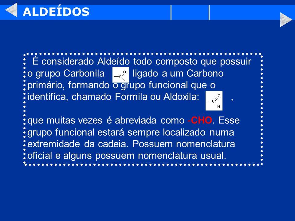 ALDEÍDOS É considerado Aldeído todo composto que possuir o grupo Carbonila ligado a um Carbono primário, formando o grupo funcional que o identifica,