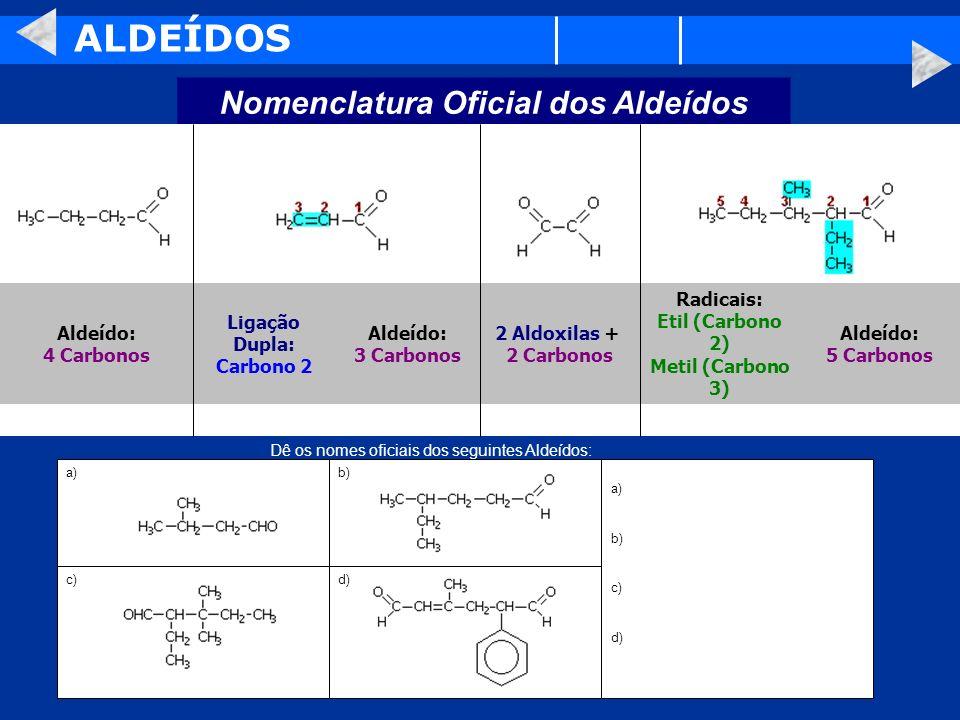 ALDEÍDOS Nomenclatura Oficial dos Aldeídos Aldeído: 5 Carbonos Radicais: Etil (Carbono 2) Metil (Carbono 3) 2 Aldoxilas + 2 Carbonos Aldeído: 3 Carbon