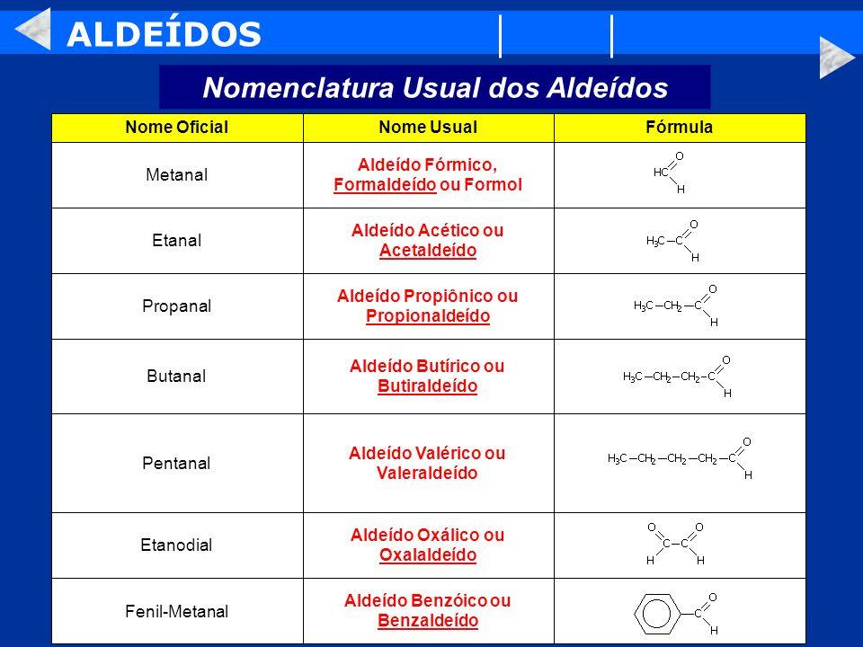 ALDEÍDOS Nomenclatura Usual dos Aldeídos Aldeído Benzóico ou Benzaldeído Fenil-Metanal Aldeído Oxálico ou Oxalaldeído Etanodial Aldeído Valérico ou Va
