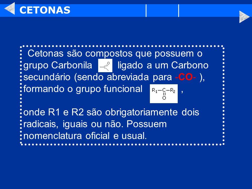 CETONAS Cetonas são compostos que possuem o grupo Carbonila ligado a um Carbono secundário (sendo abreviada para -CO- ), formando o grupo funcional, o