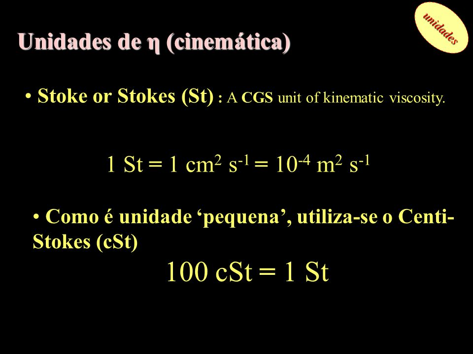 Unidades de η (cinemática) unidades Stoke or Stokes (St) : A CGS unit of kinematic viscosity. 1 St = 1 cm 2 s -1 = 10 -4 m 2 s -1 Como é unidade peque