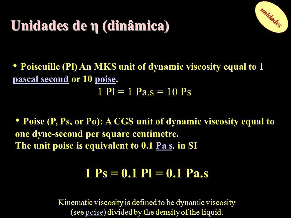 Unidades de η (dinâmica) unidades Poise (P, Ps, or Po): A CGS unit of dynamic viscosity equal to one dyne-second per square centimetre. The unit poise