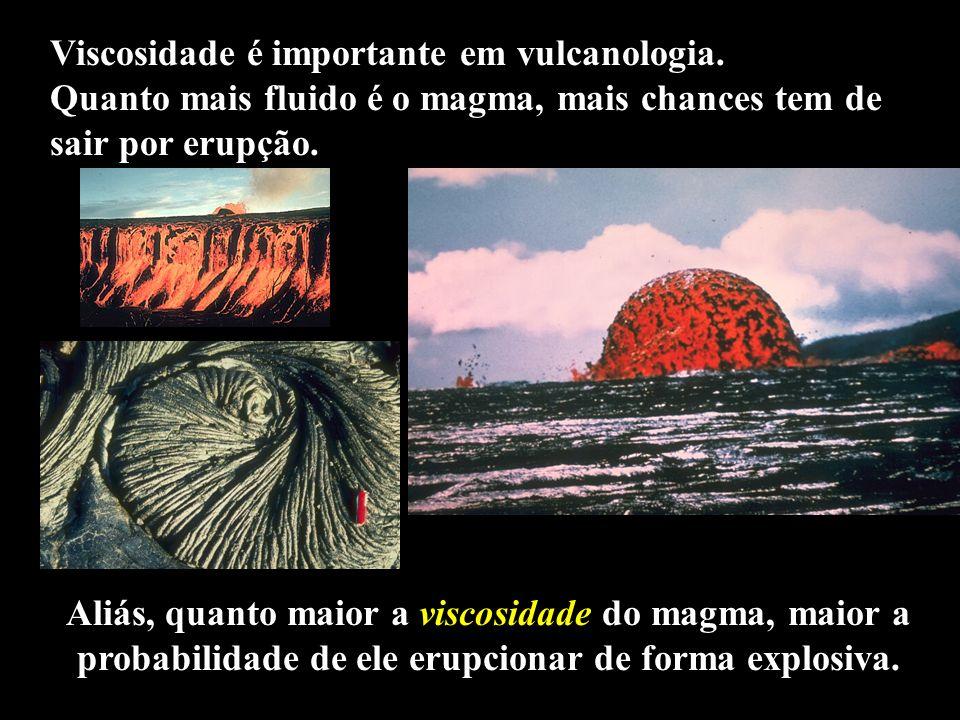 Aliás, quanto maior a viscosidade do magma, maior a probabilidade de ele erupcionar de forma explosiva. Viscosidade é importante em vulcanologia. Quan