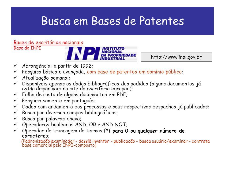 Busca em Bases de Patentes Bases de escritórios nacionais Base do INPI Abrangência: a partir de 1992; Pesquisa básica e avançada, com base de patentes em domínio público; Atualização semanal; Disponíveis apenas os dados bibliográficos dos pedidos (alguns documentos já estão disponíveis no site do escritório europeu); Folha de rosto de alguns documentos em PDF; Pesquisa somente em português; Dados com andamento dos processos e seus respectivos despachos já publicados; Busca por diversos campos bibliográficos; Busca por palavras-chave; Operadores booleanos AND, OR e AND NOT; Operador de truncagem de termos (*) para 0 ou qualquer número de caracteres; (Padronização examinador – dossiê inventor – publicacão – busca usuário/examinar – contrata base comercial pelo INPI-composto) http://www.inpi.gov.br
