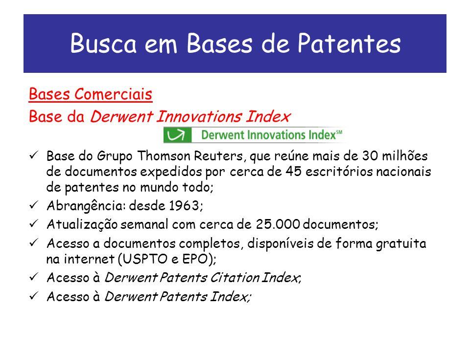 Busca em Bases de Patentes Bases Comerciais Base da Derwent Innovations Index Base do Grupo Thomson Reuters, que reúne mais de 30 milhões de documentos expedidos por cerca de 45 escritórios nacionais de patentes no mundo todo; Abrangência: desde 1963; Atualização semanal com cerca de 25.000 documentos; Acesso a documentos completos, disponíveis de forma gratuita na internet (USPTO e EPO); Acesso à Derwent Patents Citation Index; Acesso à Derwent Patents Index;