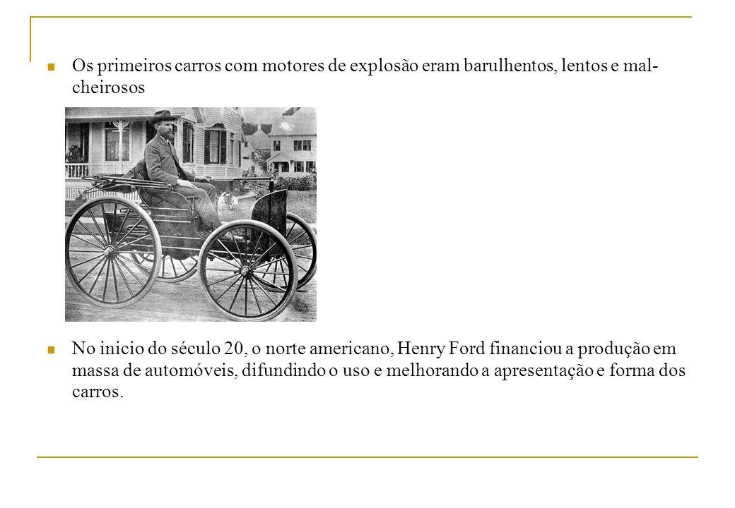 Os primeiros carros com motores de explosão eram barulhentos, lentos e mal- cheirosos No inicio do século 20, o norte americano, Henry Ford financiou