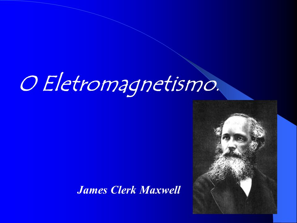 O Eletromagnetismo. James Clerk Maxwell