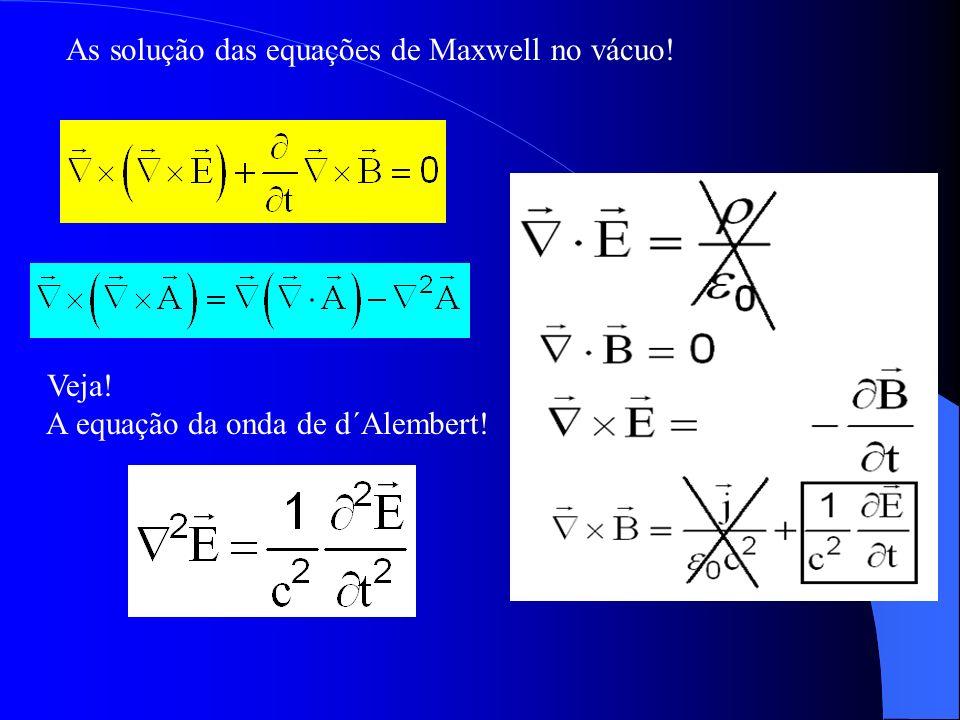As solução das equações de Maxwell no vácuo! Veja! A equação da onda de d´Alembert!