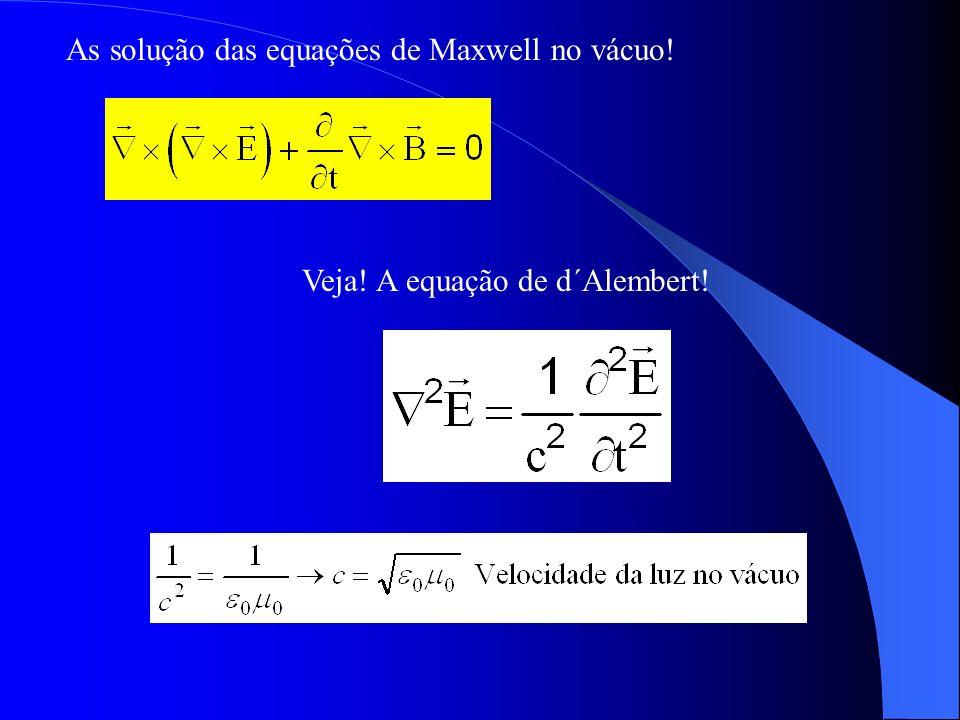 As solução das equações de Maxwell no vácuo! Veja! A equação de d´Alembert!