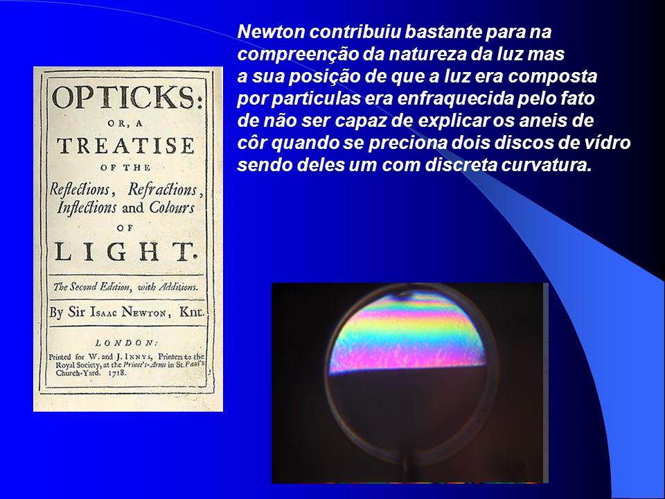 Newton contribuiu bastante para na compreenção da natureza da luz mas a sua posição de que a luz era composta por particulas era enfraquecida pelo fat