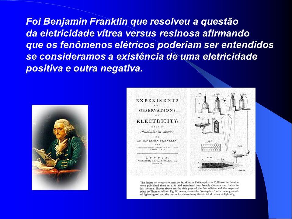 Foi Benjamin Franklin que resolveu a questão da eletricidade vítrea versus resinosa afirmando que os fenômenos elétricos poderiam ser entendidos se co