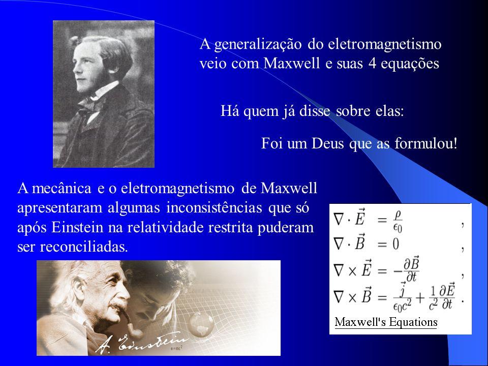 A generalização do eletromagnetismo veio com Maxwell e suas 4 equações A mecânica e o eletromagnetismo de Maxwell apresentaram algumas inconsistências