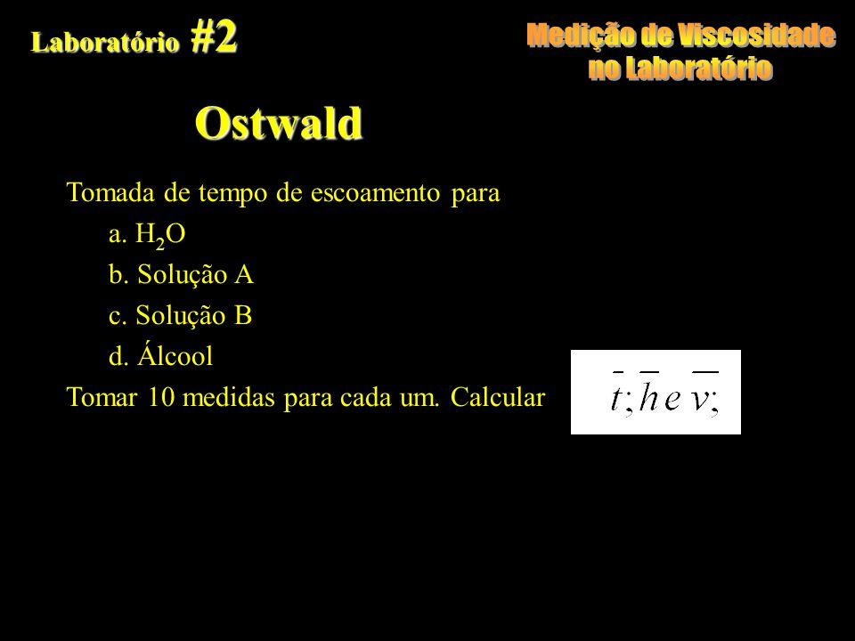 Laboratório #2 Ostwald Tomada de tempo de escoamento para a. H 2 O b. Solução A c. Solução B d. Álcool Tomar 10 medidas para cada um. Calcular