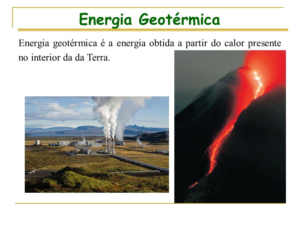 Energia Geotérmica Energia geotérmica é a energia obtida a partir do calor presente no interior da da Terra.