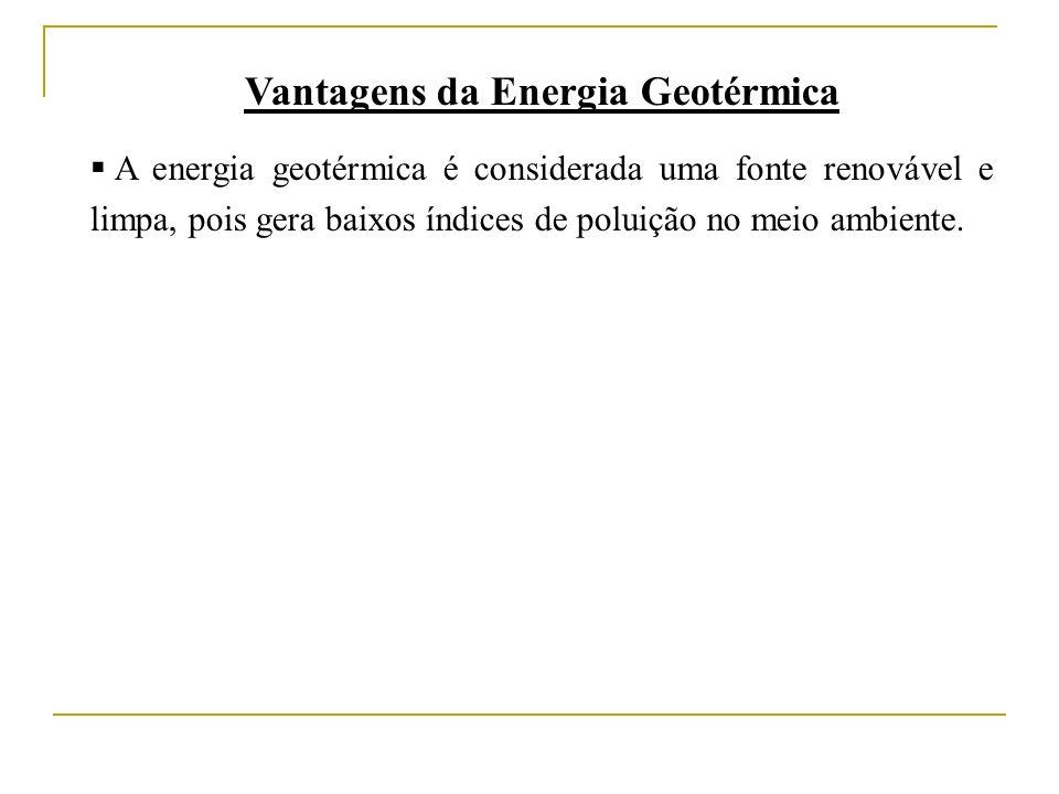 Vantagens da Energia Geotérmica A energia geotérmica é considerada uma fonte renovável e limpa, pois gera baixos índices de poluição no meio ambiente.