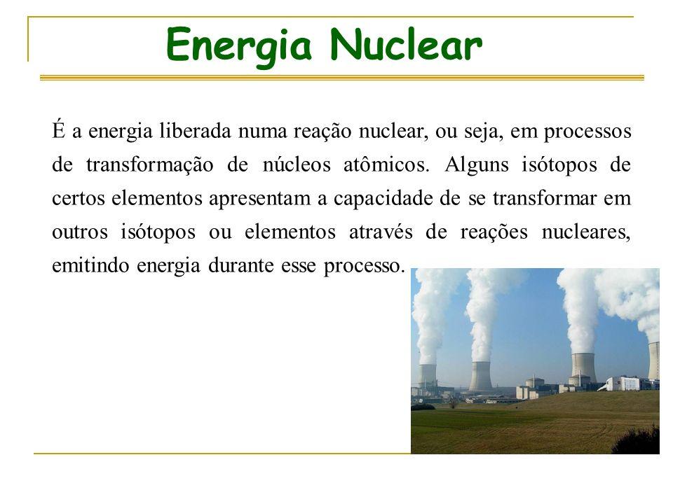 Energia Nuclear É a energia liberada numa reação nuclear, ou seja, em processos de transformação de núcleos atômicos.