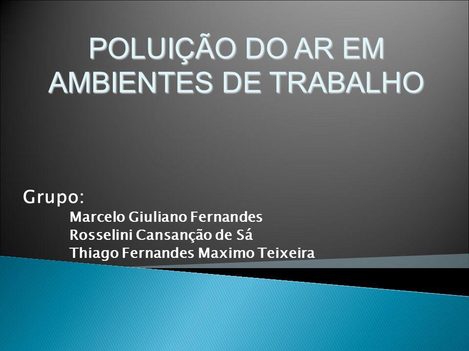 Grupo: Marcelo Giuliano Fernandes Rosselini Cansanção de Sá Thiago Fernandes Maximo Teixeira POLUIÇÃO DO AR EM AMBIENTES DE TRABALHO
