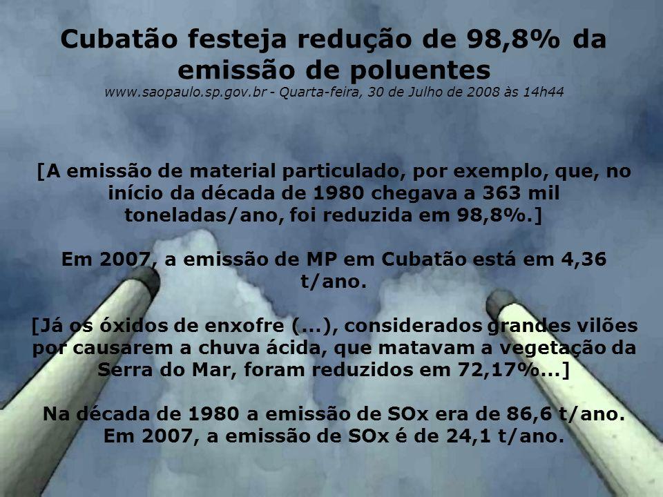 Cubatão festeja redução de 98,8% da emissão de poluentes www.saopaulo.sp.gov.br - Quarta-feira, 30 de Julho de 2008 às 14h44 [A emissão de material pa
