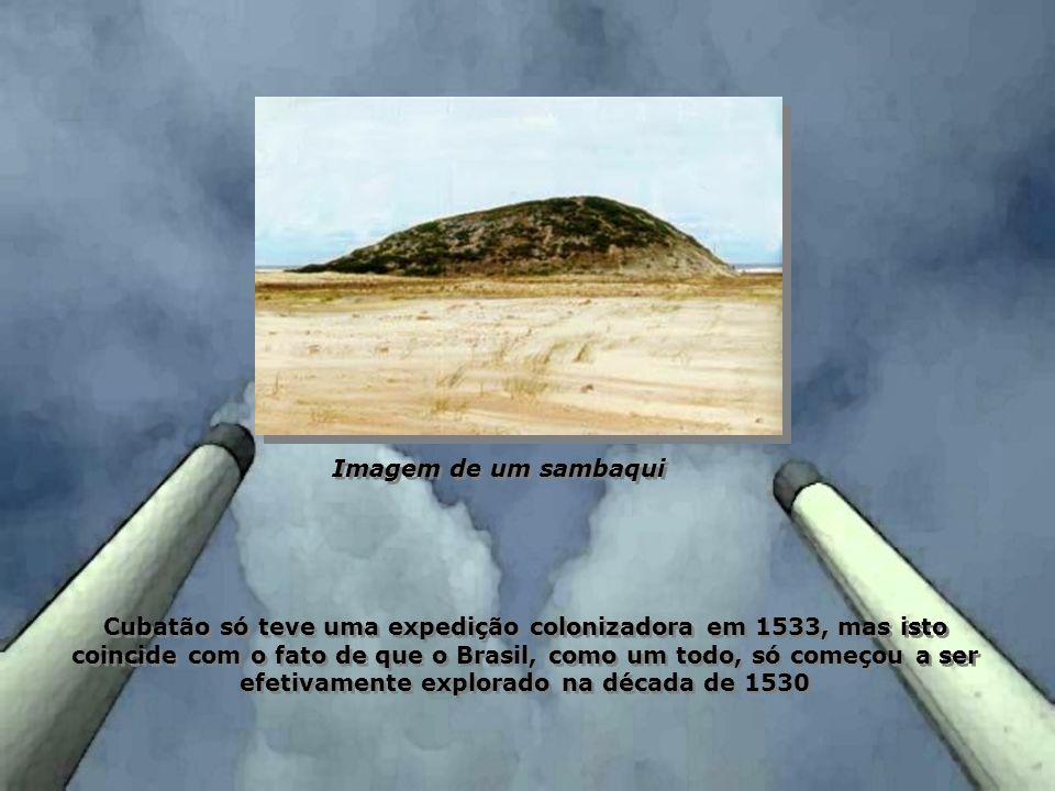 Cubatão só teve uma expedição colonizadora em 1533, mas isto coincide com o fato de que o Brasil, como um todo, só começou a ser efetivamente explorad