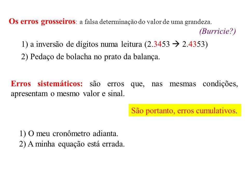 Os erros grosseiros : a falsa determinação do valor de uma grandeza. (Burricie?) 2) Pedaço de bolacha no prato da balança. Erros sistemáticos: são err
