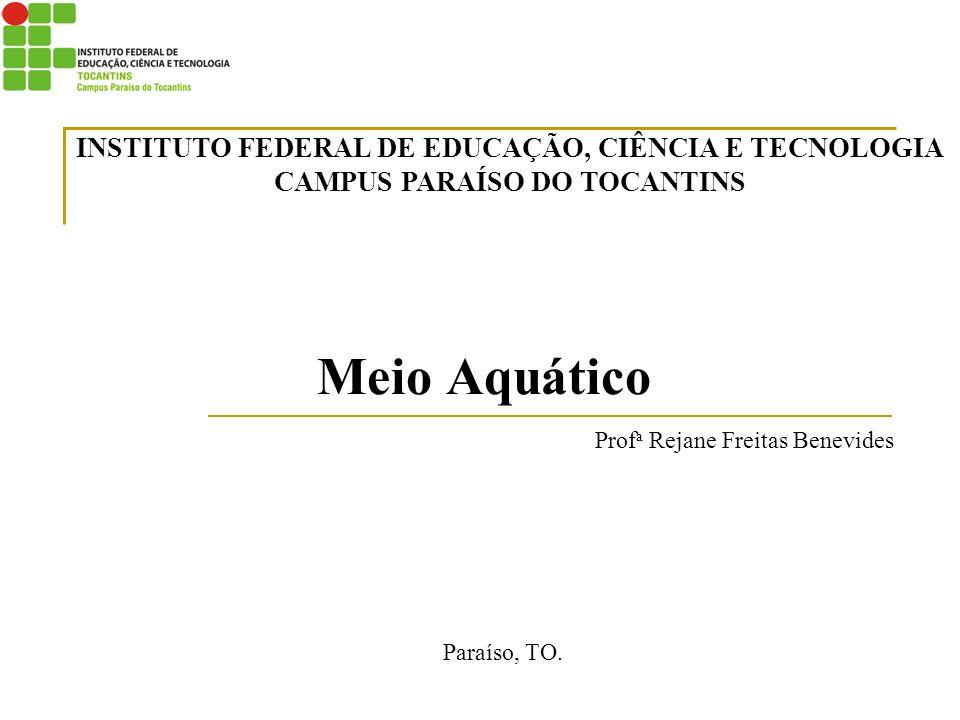 Meio Aquático Prof a Rejane Freitas Benevides Paraíso, TO. INSTITUTO FEDERAL DE EDUCAÇÃO, CIÊNCIA E TECNOLOGIA CAMPUS PARAÍSO DO TOCANTINS