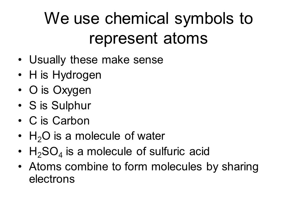 We use chemical symbols to represent atoms Usually these make sense H is Hydrogen O is Oxygen S is Sulphur C is Carbon H 2 O is a molecule of water H