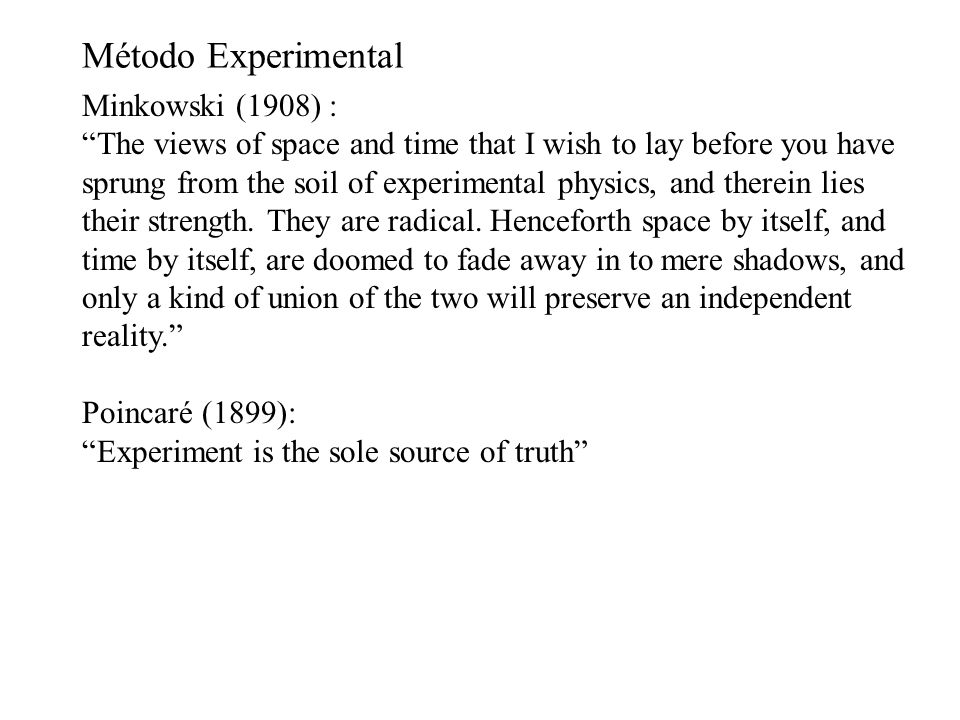 Método Experimental Minkowski (1908) : The views of space and time that I wish to lay before you have sprung from the soil of experimental physics, and therein lies their strength.