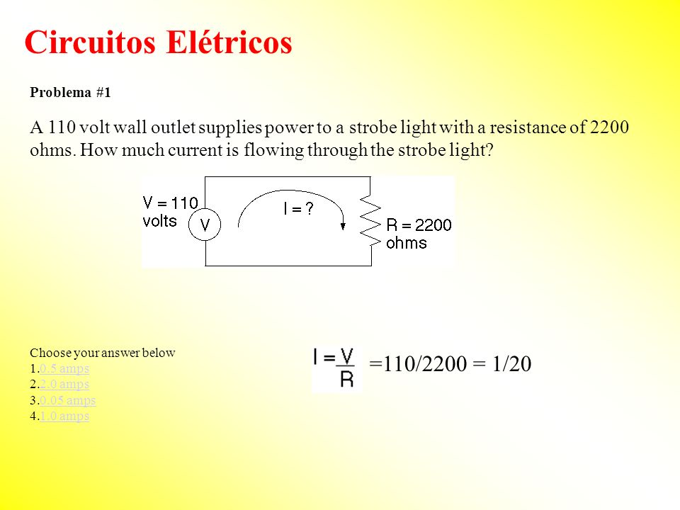 Circuitos Elétricos Problema #1 A 110 volt wall outlet supplies power to a strobe light with a resistance of 2200 ohms. How much current is flowing th