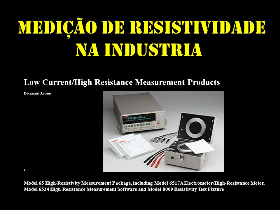 Medição de RESISTIVIdade na Industria Low Current/High Resistance Measurement Products Document Actions Model 65 High-Resistivity Measurement Package, including Model 6517A Electrometer/High-Resistance Meter, Model 6524 High-Resistance Measurement Software and Model 8009 Resistivity Test Fixture Part Number: 65 Part Number: 65 Part Number: 65 Part Number: 65