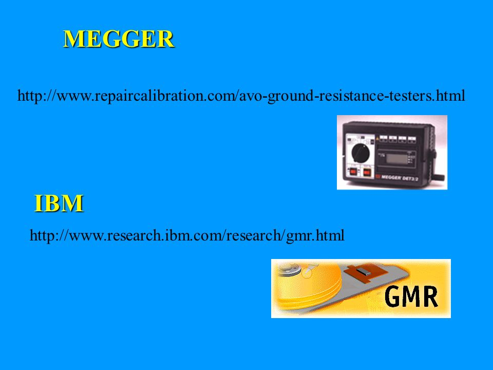 MEGGER http://www.repaircalibration.com/avo-ground-resistance-testers.html http://www.research.ibm.com/research/gmr.html IBM