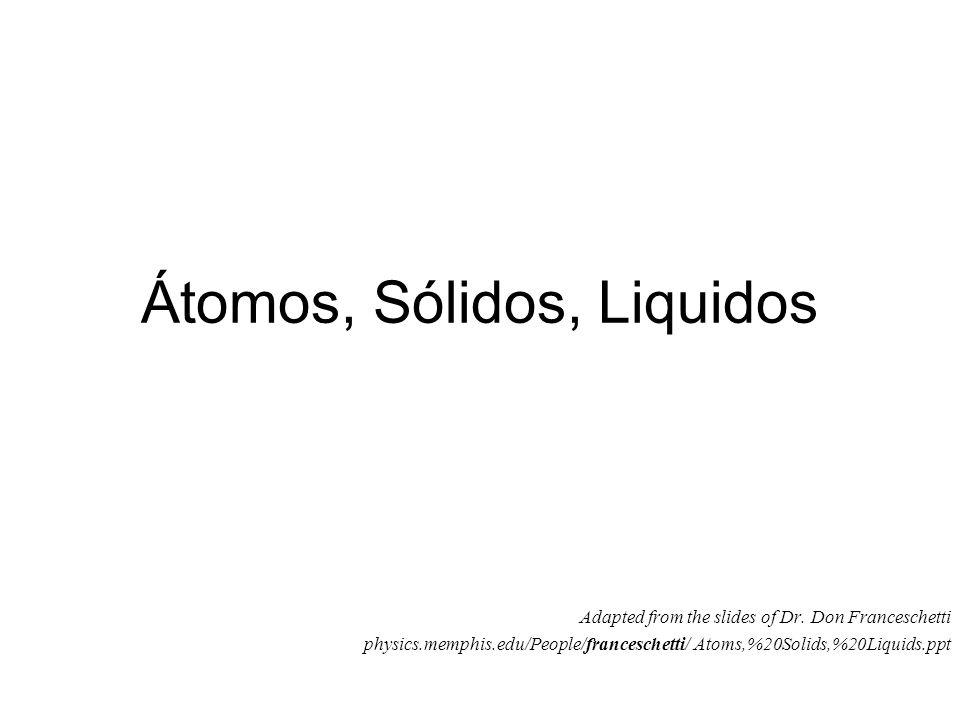 Átomos, Sólidos, Liquidos Adapted from the slides of Dr. Don Franceschetti physics.memphis.edu/People/franceschetti/ Atoms,%20Solids,%20Liquids.ppt