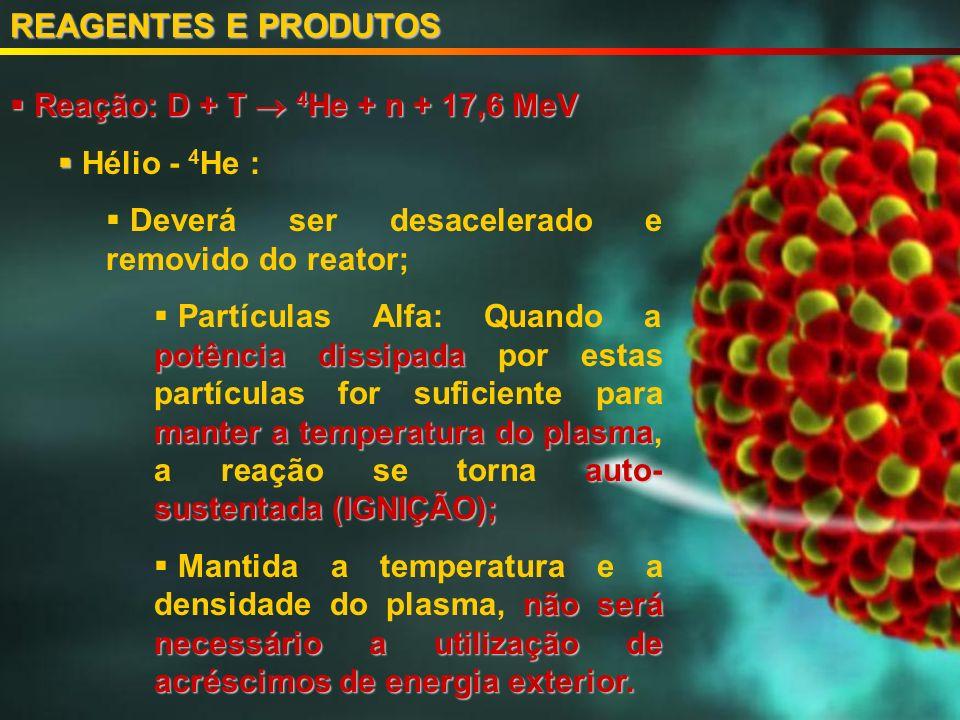 Reação: D + T 4 He + n + 17,6 MeV Reação: D + T 4 He + n + 17,6 MeV Hélio - 4 He : Deverá ser desacelerado e removido do reator; potência dissipada manter a temperatura do plasma auto- sustentada (IGNIÇÃO); Partículas Alfa: Quando a potência dissipada por estas partículas for suficiente para manter a temperatura do plasma, a reação se torna auto- sustentada (IGNIÇÃO); não será necessário a utilização de acréscimos de energia exterior.