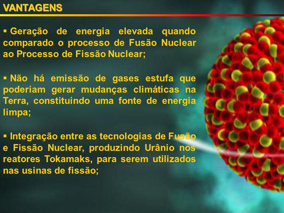 Geração de energia elevada quando comparado o processo de Fusão Nuclear ao Processo de Fissão Nuclear; Não há emissão de gases estufa que poderiam gerar mudanças climáticas na Terra, constituindo uma fonte de energia limpa; Integração entre as tecnologias de Fusão e Fissão Nuclear, produzindo Urânio nos reatores Tokamaks, para serem utilizados nas usinas de fissão;VANTAGENS