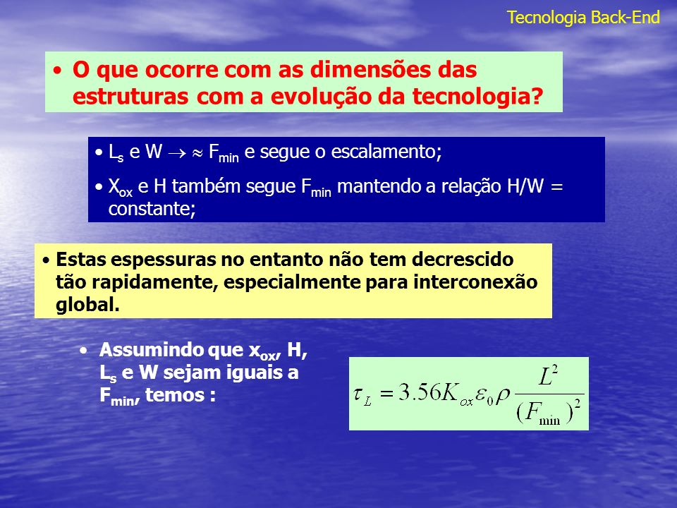 Tecnologia Back-End O que ocorre com as dimensões das estruturas com a evolução da tecnologia? L s e W F min e segue o escalamento; X ox e H também se