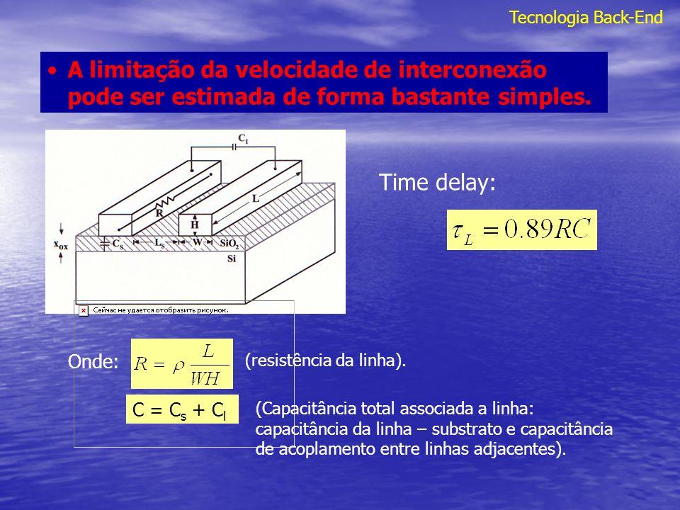 Tecnologia Back-End Time delay (rise time) devido a interconexão global : Onde : K ox, constante dielétrica do óxido; x ox, espessura do óxido;, resistividade da linha de interconexão; K I 2, fator que considera efeitos de outras interconexões em sistemas de interconexão multicamadas.