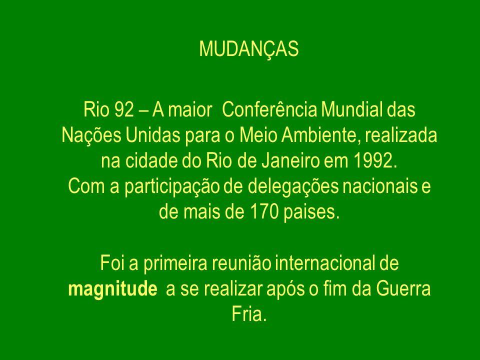 MUDANÇAS Rio 92 – A maior Conferência Mundial das Nações Unidas para o Meio Ambiente, realizada na cidade do Rio de Janeiro em 1992. Com a participaçã