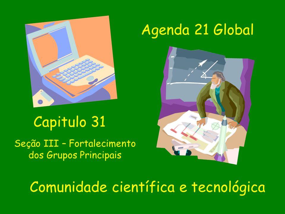 Seção III – Fortalecimento dos Grupos Principais Comunidade científica e tecnológica Capitulo 31 Agenda 21 Global