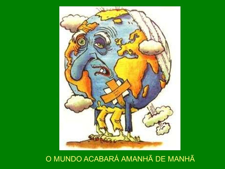 O MUNDO ACABARÁ AMANHÃ DE MANHÃ