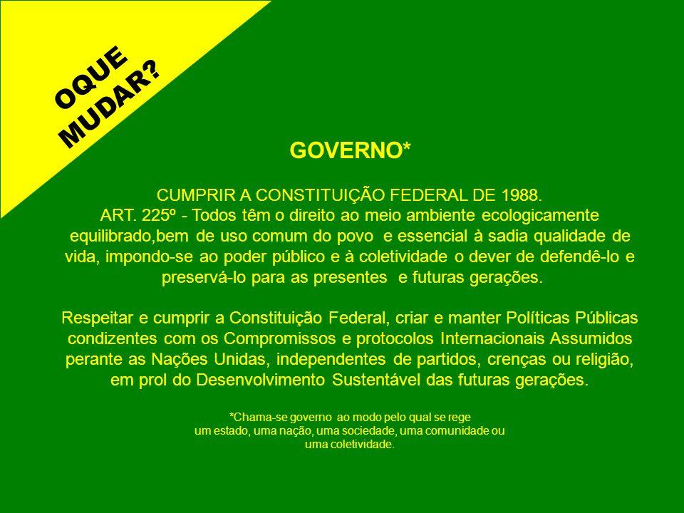 GOVERNO* CUMPRIR A CONSTITUIÇÃO FEDERAL DE 1988. ART. 225º - Todos têm o direito ao meio ambiente ecologicamente equilibrado,bem de uso comum do povo