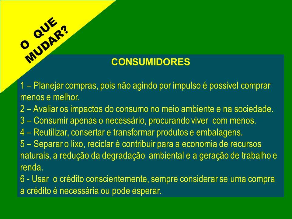 CONSUMIDORES 1 – Planejar compras, pois não agindo por impulso é possivel comprar menos e melhor. 2 – Avaliar os impactos do consumo no meio ambiente